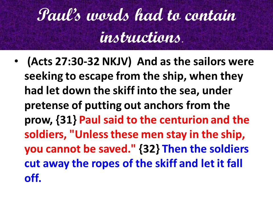 Pauls words had to contain instructions. (Acts 27:30-32 NKJV) And as the sailors were seeking to escape from the ship, when they had let down the skif