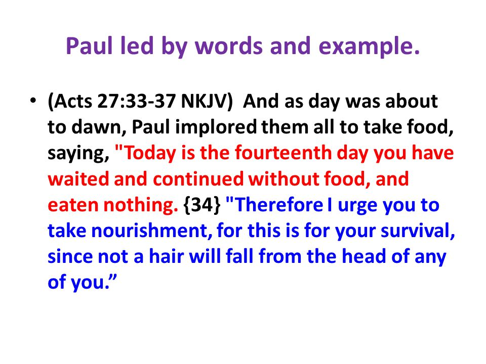 Paul led by words and example. (Acts 27:33-37 NKJV) And as day was about to dawn, Paul implored them all to take food, saying,