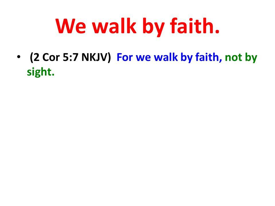We walk by faith. (2 Cor 5:7 NKJV) For we walk by faith, not by sight.