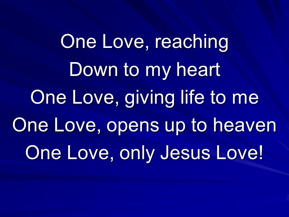 One Love, reaching Down to my heart One Love, giving life to me One Love, opens up to heaven One Love, only Jesus Love!