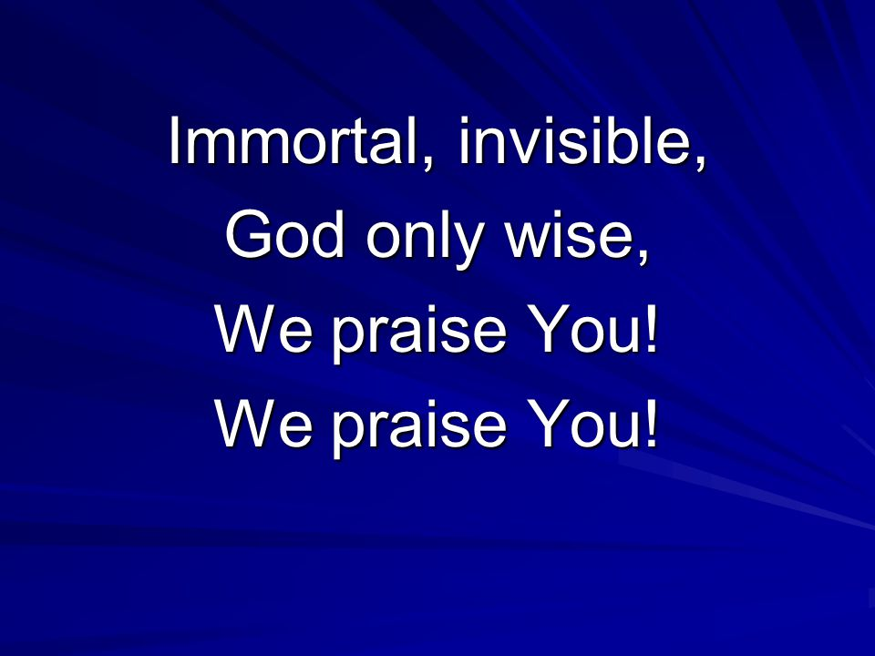 Immortal, invisible, God only wise, We praise You!