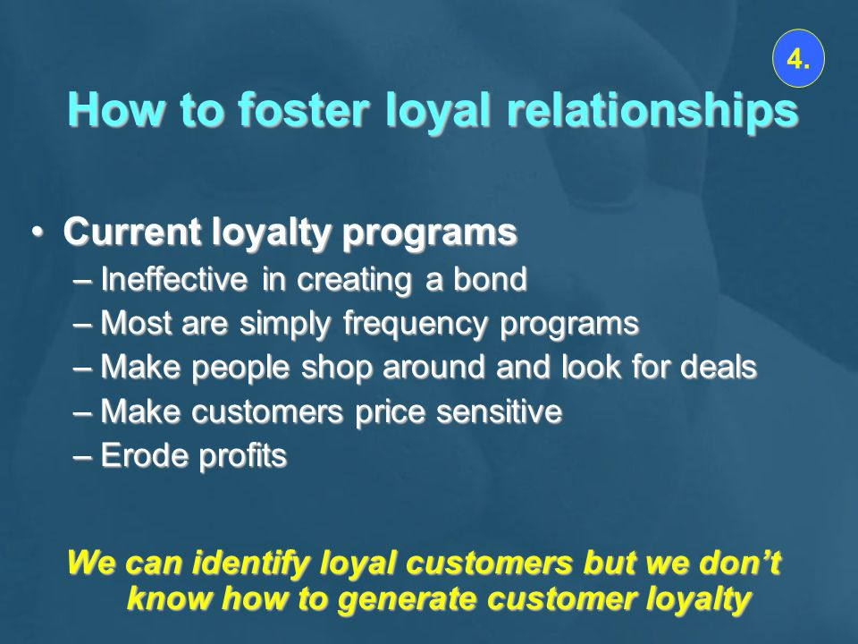 How to foster loyal relationships Current loyalty programsCurrent loyalty programs –Ineffective in creating a bond –Most are simply frequency programs –Make people shop around and look for deals –Make customers price sensitive –Erode profits We can identify loyal customers but we dont know how to generate customer loyalty 4.
