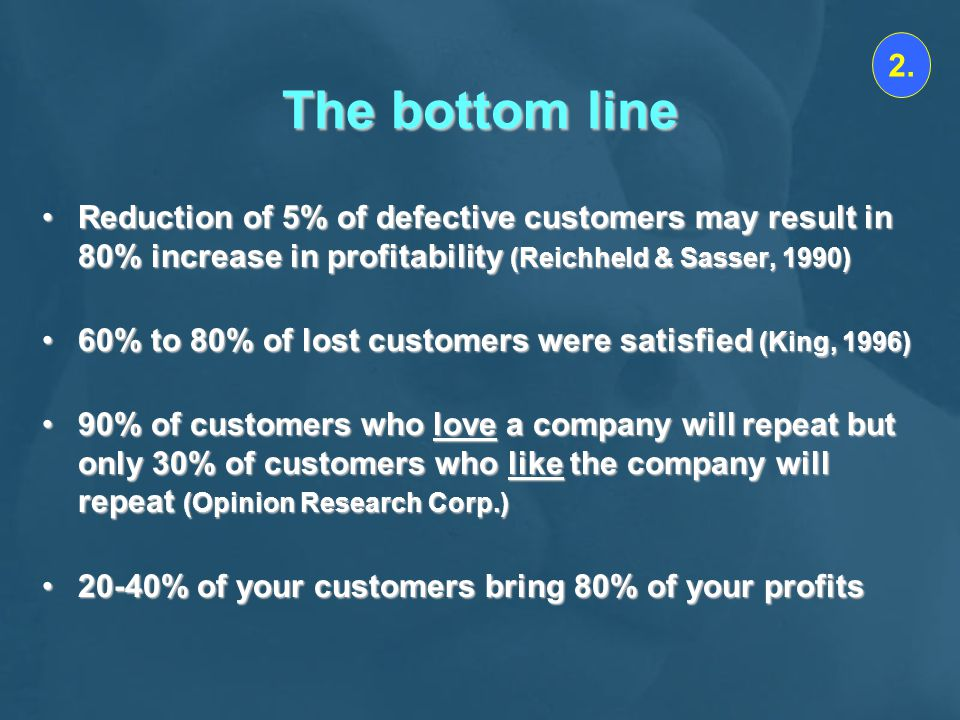 The bottom line Reduction of 5% of defective customers may result in 80% increase in profitability (Reichheld & Sasser, 1990)Reduction of 5% of defective customers may result in 80% increase in profitability (Reichheld & Sasser, 1990) 60% to 80% of lost customers were satisfied (King, 1996)60% to 80% of lost customers were satisfied (King, 1996) 90% of customers who love a company will repeat but only 30% of customers who like the company will repeat (Opinion Research Corp.)90% of customers who love a company will repeat but only 30% of customers who like the company will repeat (Opinion Research Corp.) 20-40% of your customers bring 80% of your profits20-40% of your customers bring 80% of your profits 2.