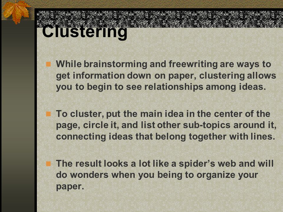 Clustering While brainstorming and freewriting are ways to get information down on paper, clustering allows you to begin to see relationships among id