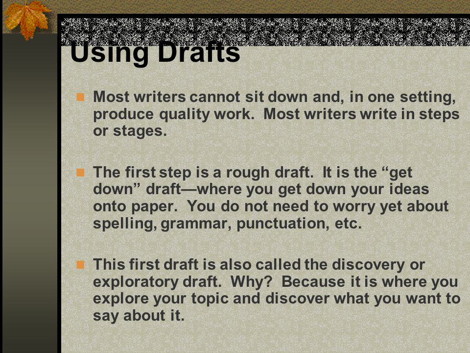 Using Drafts Most writers cannot sit down and, in one setting, produce quality work. Most writers write in steps or stages. The first step is a rough
