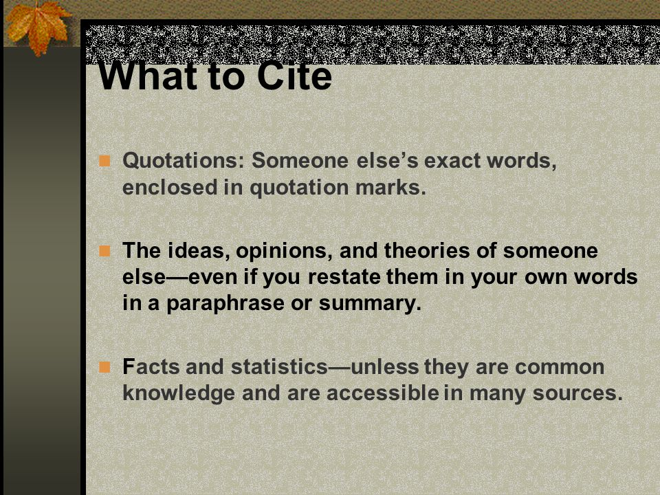 What to Cite Quotations: Someone elses exact words, enclosed in quotation marks. The ideas, opinions, and theories of someone elseeven if you restate