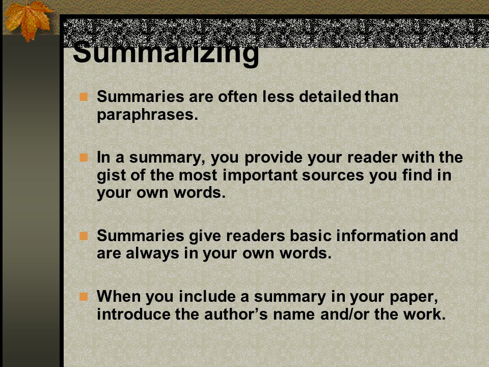 Summarizing Summaries are often less detailed than paraphrases. In a summary, you provide your reader with the gist of the most important sources you