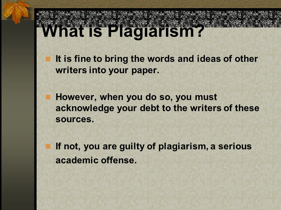 What is Plagiarism? It is fine to bring the words and ideas of other writers into your paper. However, when you do so, you must acknowledge your debt