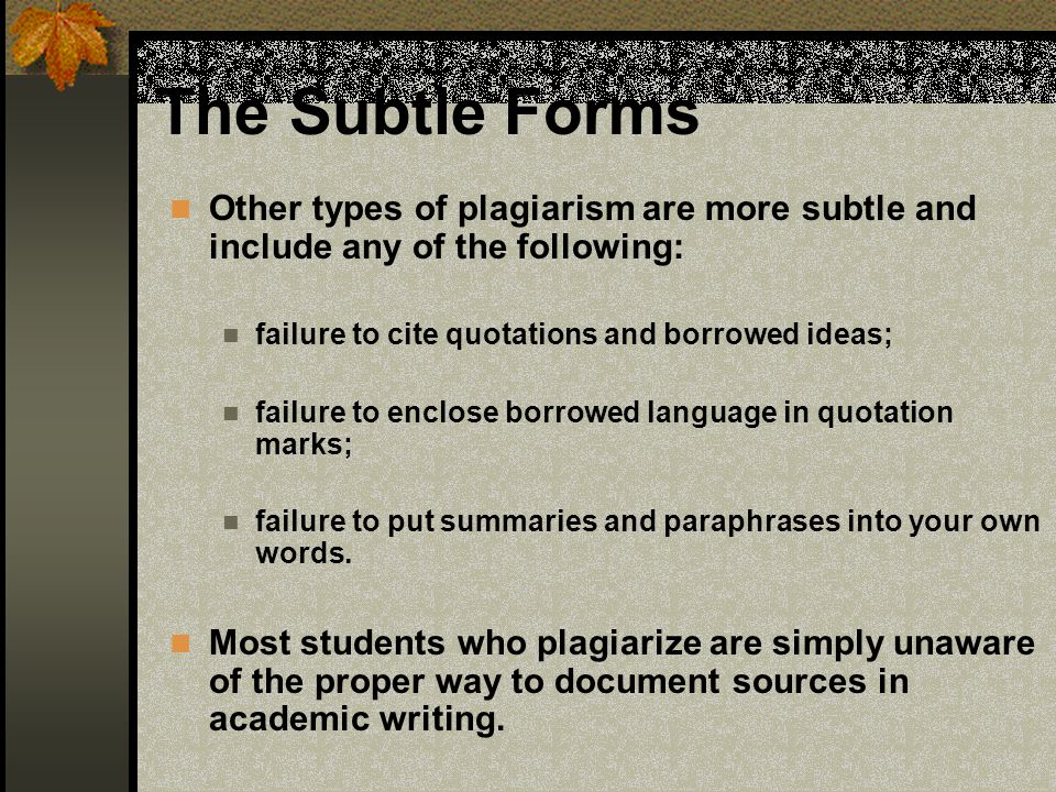 The Subtle Forms Other types of plagiarism are more subtle and include any of the following: failure to cite quotations and borrowed ideas; failure to