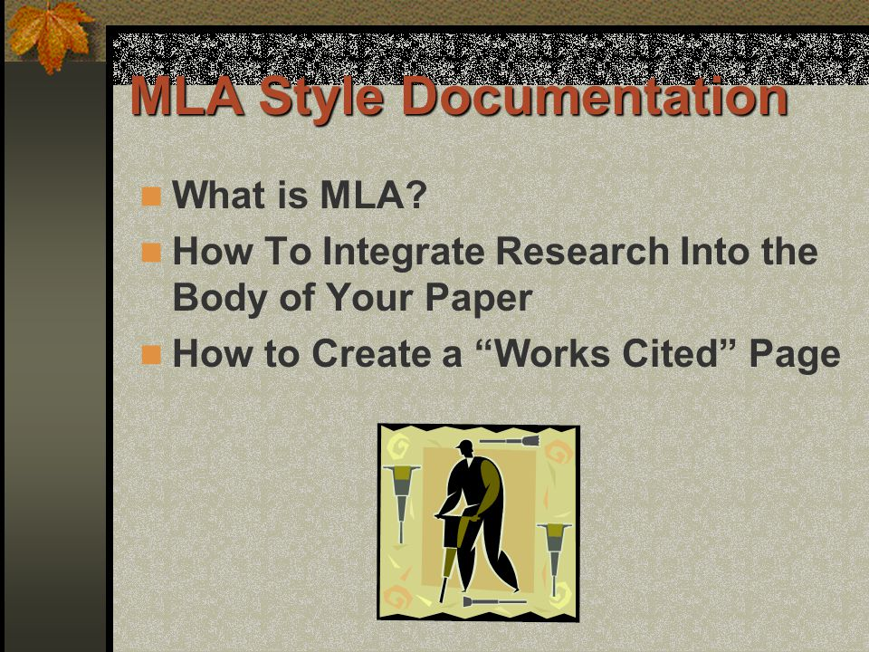 MLA Style Documentation What is MLA? How To Integrate Research Into the Body of Your Paper How to Create a Works Cited Page