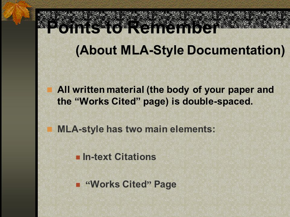 Points to Remember (About MLA-Style Documentation) All written material (the body of your paper and the Works Cited page) is double-spaced. MLA-style