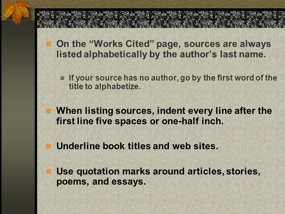 On the Works Cited page, sources are always listed alphabetically by the authors last name. If your source has no author, go by the first word of the