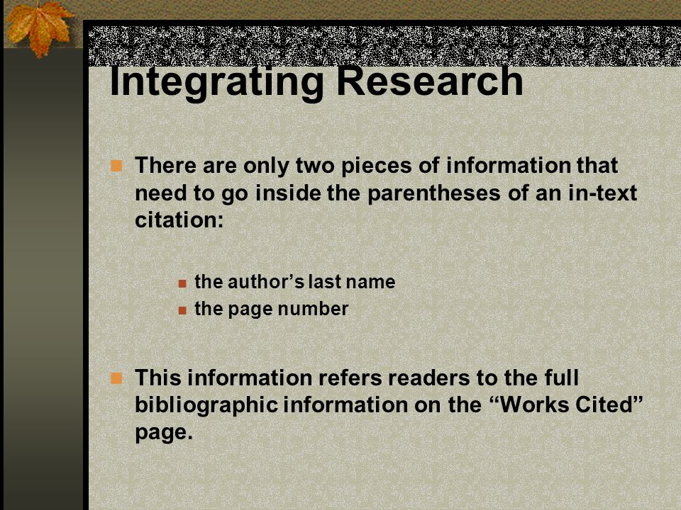 Integrating Research There are only two pieces of information that need to go inside the parentheses of an in-text citation: the authors last name the