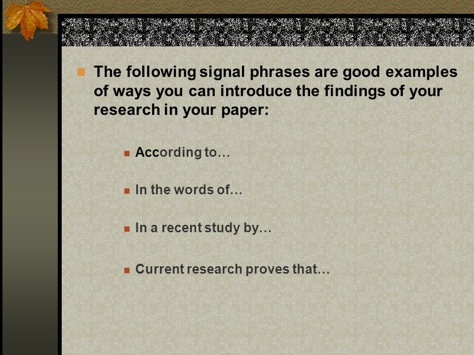 The following signal phrases are good examples of ways you can introduce the findings of your research in your paper: According to … In the words of …