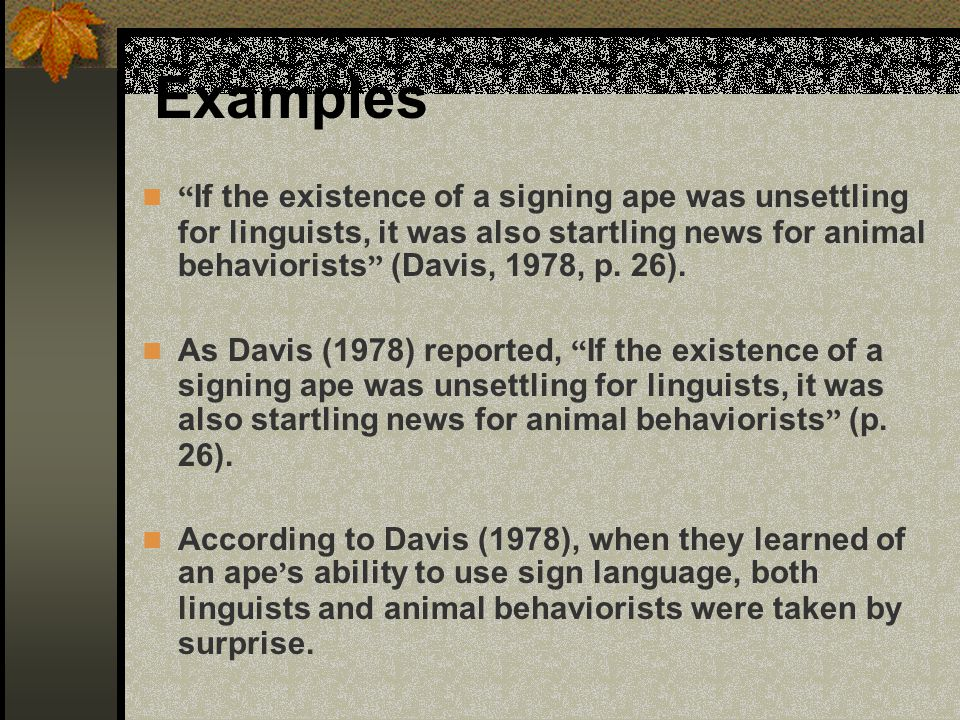 Examples If the existence of a signing ape was unsettling for linguists, it was also startling news for animal behaviorists (Davis, 1978, p. 26). As D