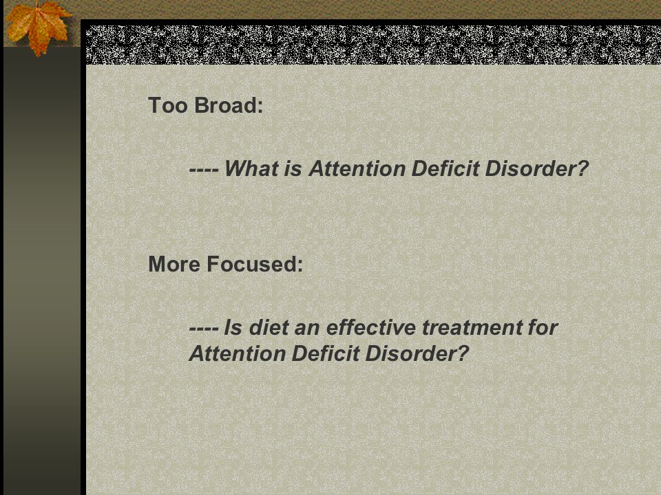 Too Broad: ---- What is Attention Deficit Disorder? More Focused: ---- Is diet an effective treatment for Attention Deficit Disorder?