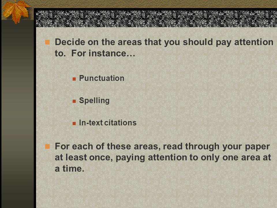 Decide on the areas that you should pay attention to. For instance… Punctuation Spelling In-text citations For each of these areas, read through your