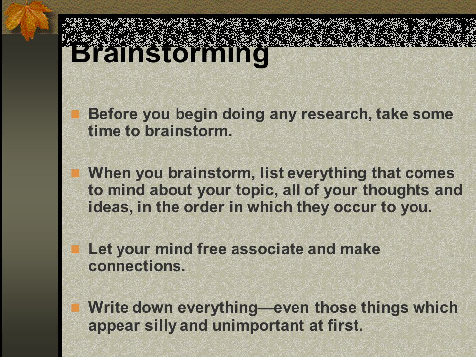 Brainstorming Before you begin doing any research, take some time to brainstorm. When you brainstorm, list everything that comes to mind about your to