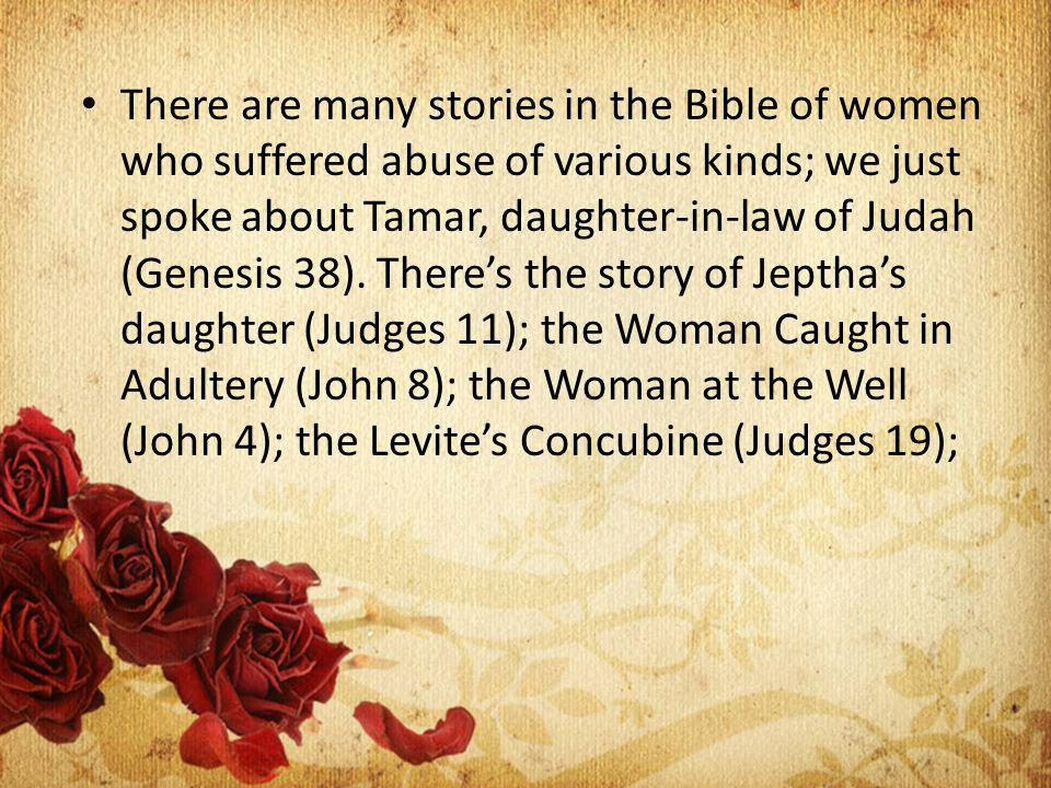 There are many stories in the Bible of women who suffered abuse of various kinds; we just spoke about Tamar, daughter-in-law of Judah (Genesis 38).