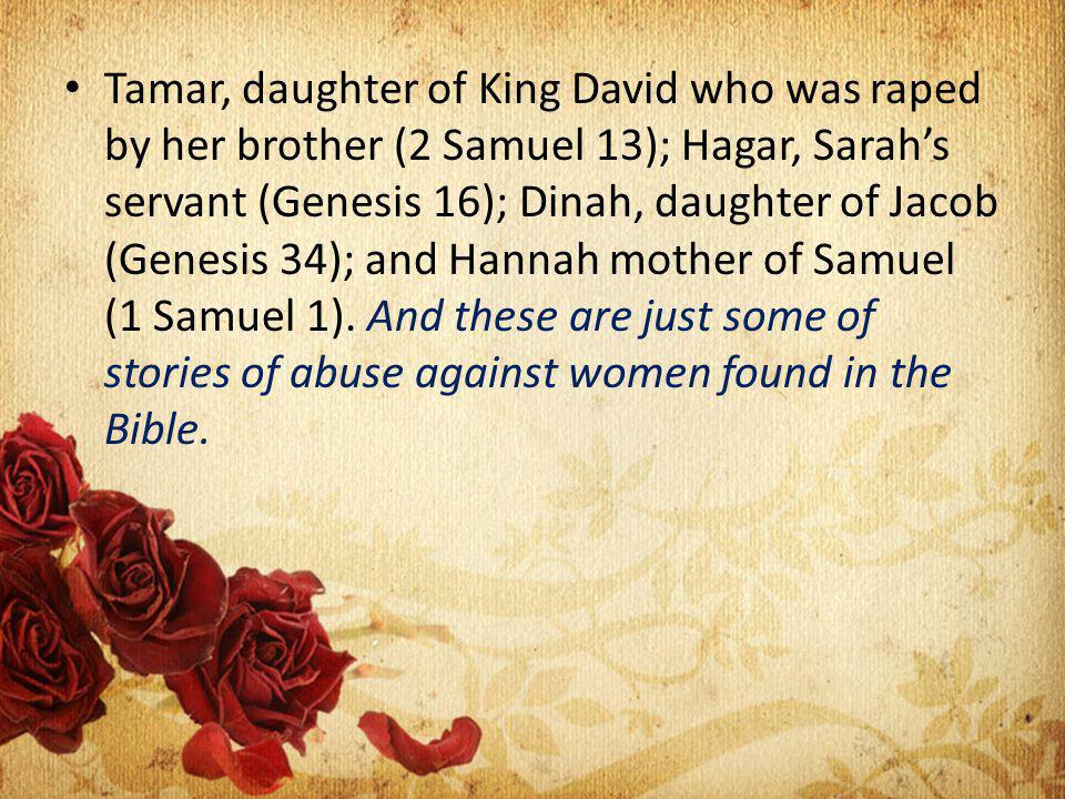 Tamar, daughter of King David who was raped by her brother (2 Samuel 13); Hagar, Sarahs servant (Genesis 16); Dinah, daughter of Jacob (Genesis 34); and Hannah mother of Samuel (1 Samuel 1).