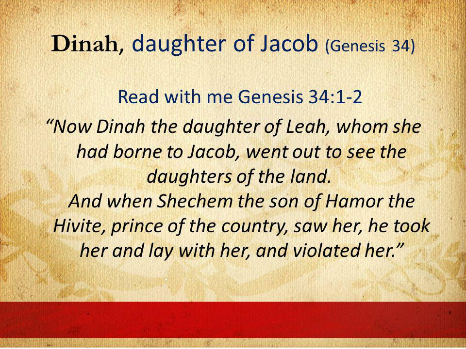Dinah, daughter of Jacob (Genesis 34) Read with me Genesis 34:1-2 Now Dinah the daughter of Leah, whom she had borne to Jacob, went out to see the daughters of the land.