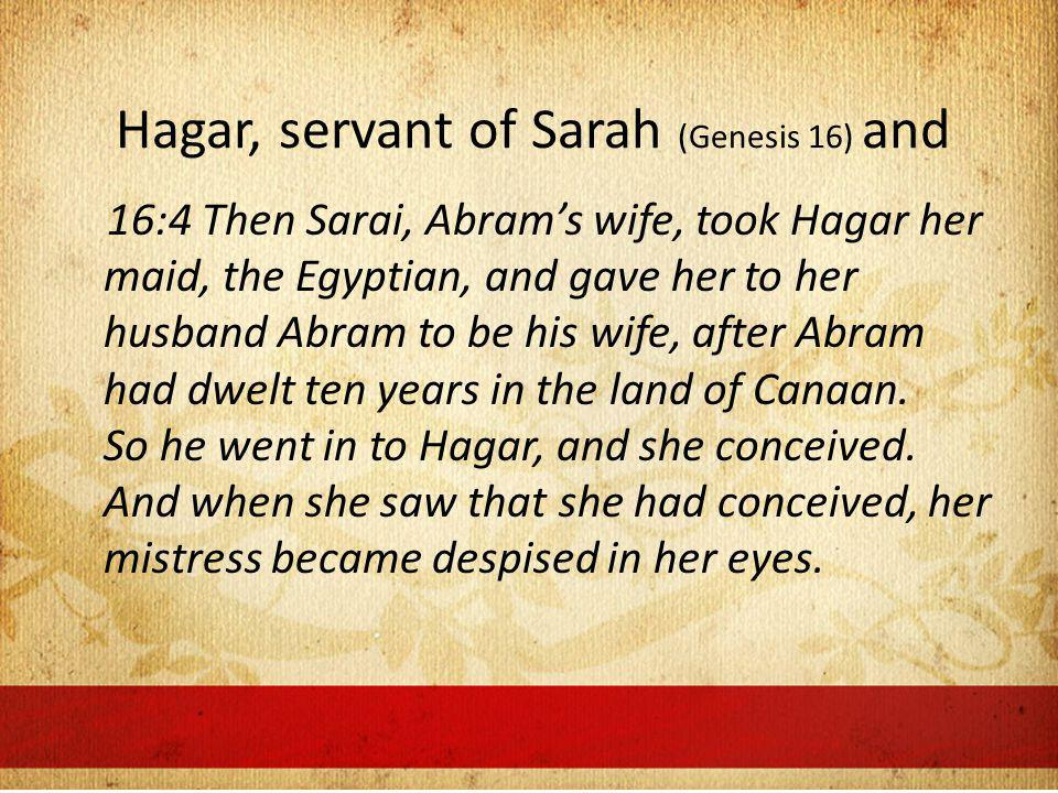 Hagar, servant of Sarah (Genesis 16) and 16:4 Then Sarai, Abrams wife, took Hagar her maid, the Egyptian, and gave her to her husband Abram to be his wife, after Abram had dwelt ten years in the land of Canaan.