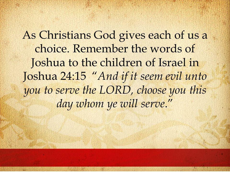 As Christians God gives each of us a choice.
