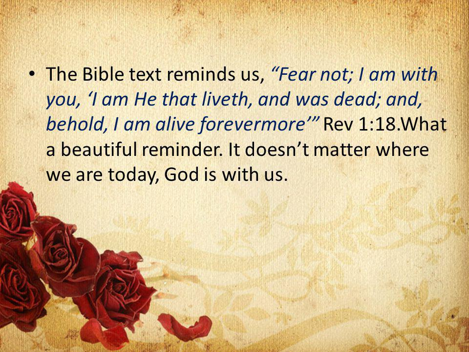 The Bible text reminds us, Fear not; I am with you, I am He that liveth, and was dead; and, behold, I am alive forevermore Rev 1:18.What a beautiful reminder.