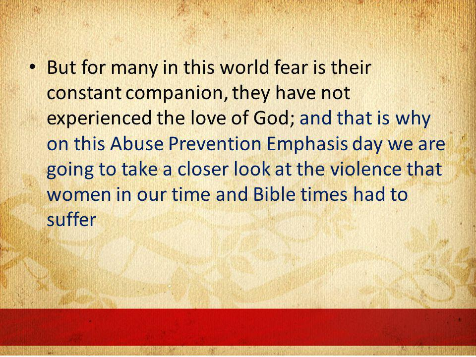 But for many in this world fear is their constant companion, they have not experienced the love of God; and that is why on this Abuse Prevention Emphasis day we are going to take a closer look at the violence that women in our time and Bible times had to suffer
