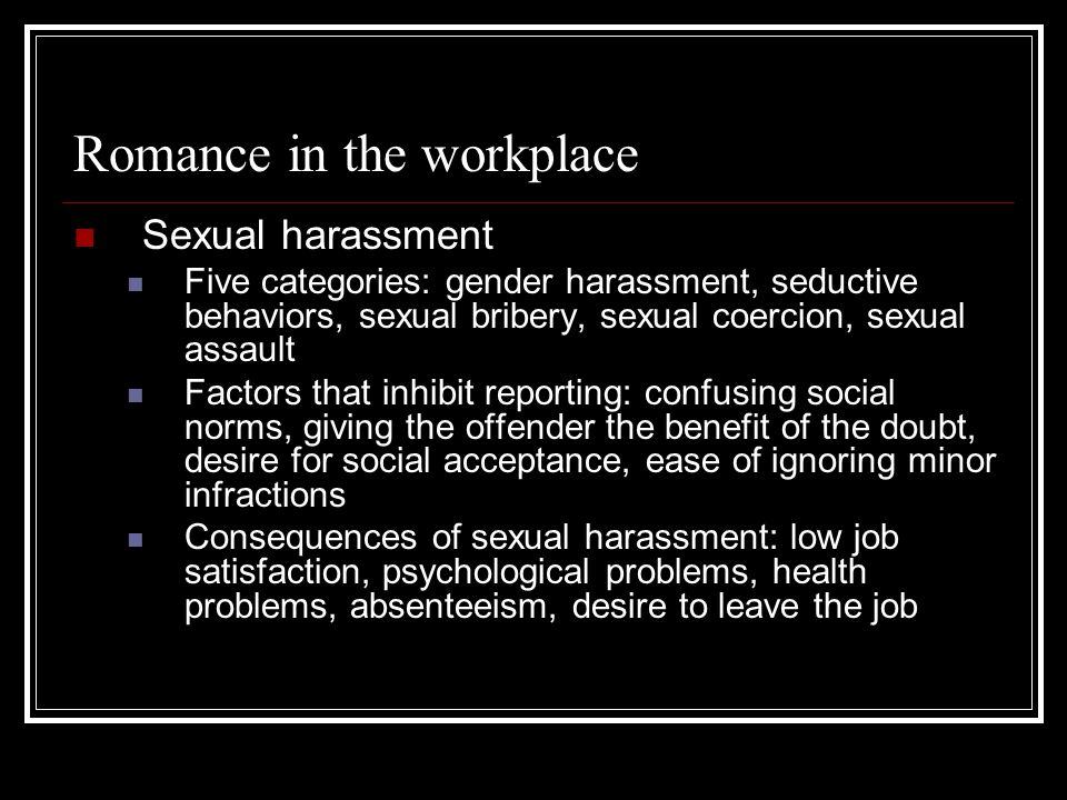 Romance in the workplace Sexual harassment Five categories: gender harassment, seductive behaviors, sexual bribery, sexual coercion, sexual assault Fa