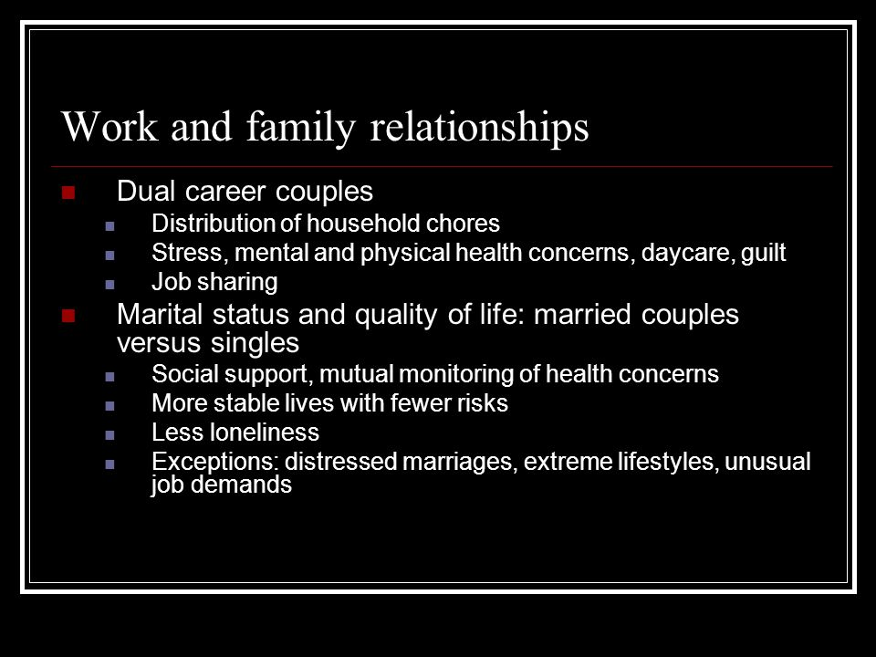 Work and family relationships Dual career couples Distribution of household chores Stress, mental and physical health concerns, daycare, guilt Job sha