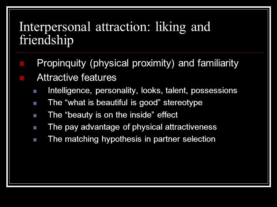 Interpersonal attraction: liking and friendship Propinquity (physical proximity) and familiarity Attractive features Intelligence, personality, looks,