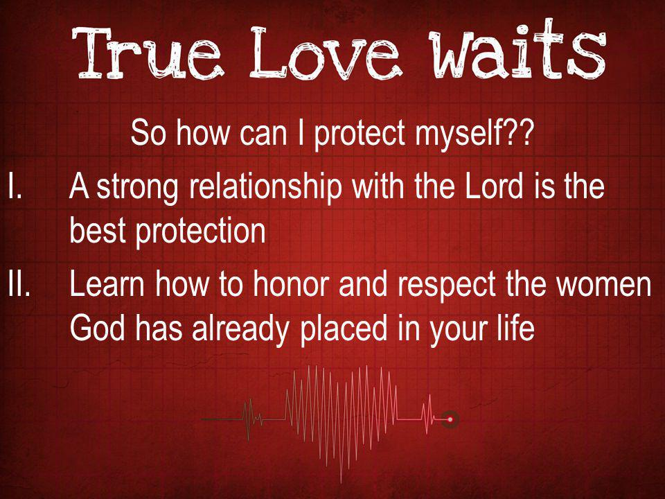 So how can I protect myself?? I.A strong relationship with the Lord is the best protection II.Learn how to honor and respect the women God has already