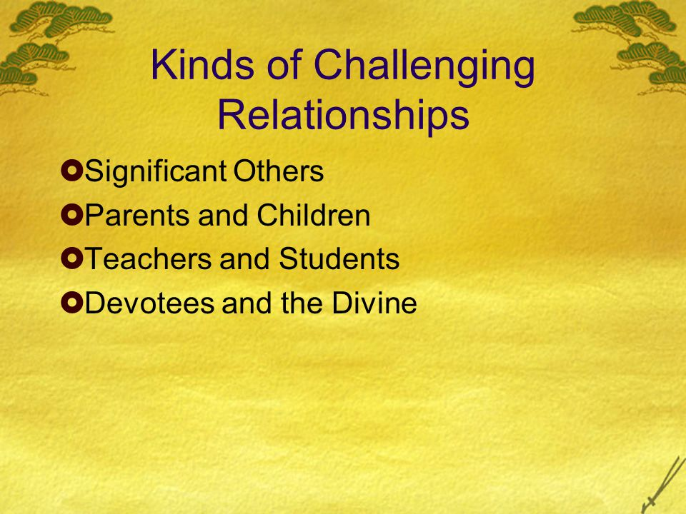 Kinds of Challenging Relationships Significant Others Parents and Children Teachers and Students Devotees and the Divine