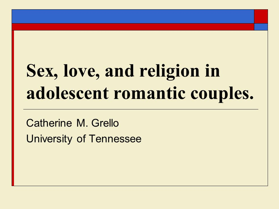 Sex, love, and religion in adolescent romantic couples. Catherine M. Grello University of Tennessee