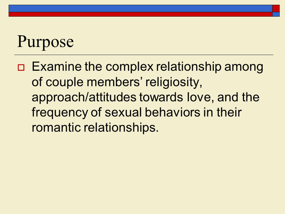 Purpose Examine the complex relationship among of couple members religiosity, approach/attitudes towards love, and the frequency of sexual behaviors in their romantic relationships.