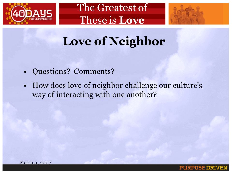 March 11, 2007 The Greatest of These is Love Love of Neighbor Questions? Comments? How does love of neighbor challenge our cultures way of interacting