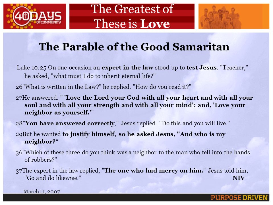March 11, 2007 The Greatest of These is Love The Parable of the Good Samaritan Luke 10:25 On one occasion an expert in the law stood up to test Jesus.
