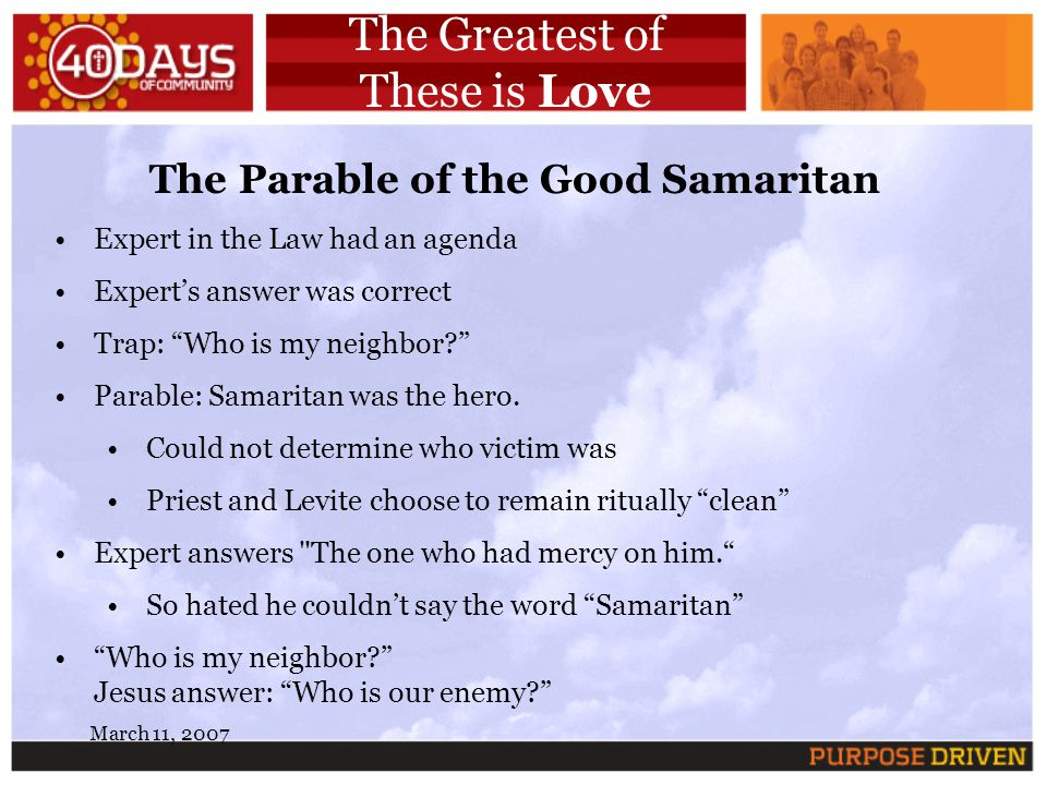 March 11, 2007 The Greatest of These is Love The Parable of the Good Samaritan Expert in the Law had an agenda Experts answer was correct Trap: Who is