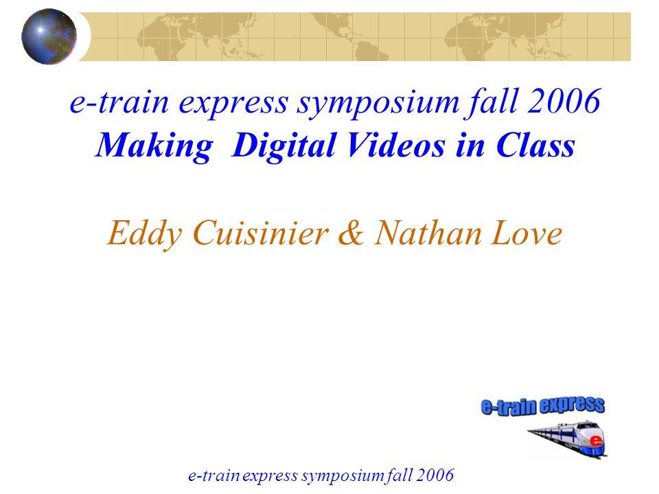 e-train express symposium fall 2006 e-train express symposium fall 2006 Making Digital Videos in Class Eddy Cuisinier & Nathan Love