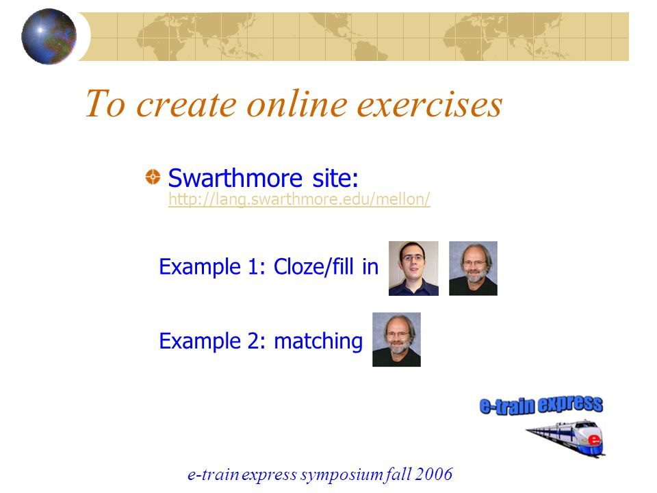 e-train express symposium fall 2006 To create online exercises Swarthmore site: http://lang.swarthmore.edu/mellon/ http://lang.swarthmore.edu/mellon/