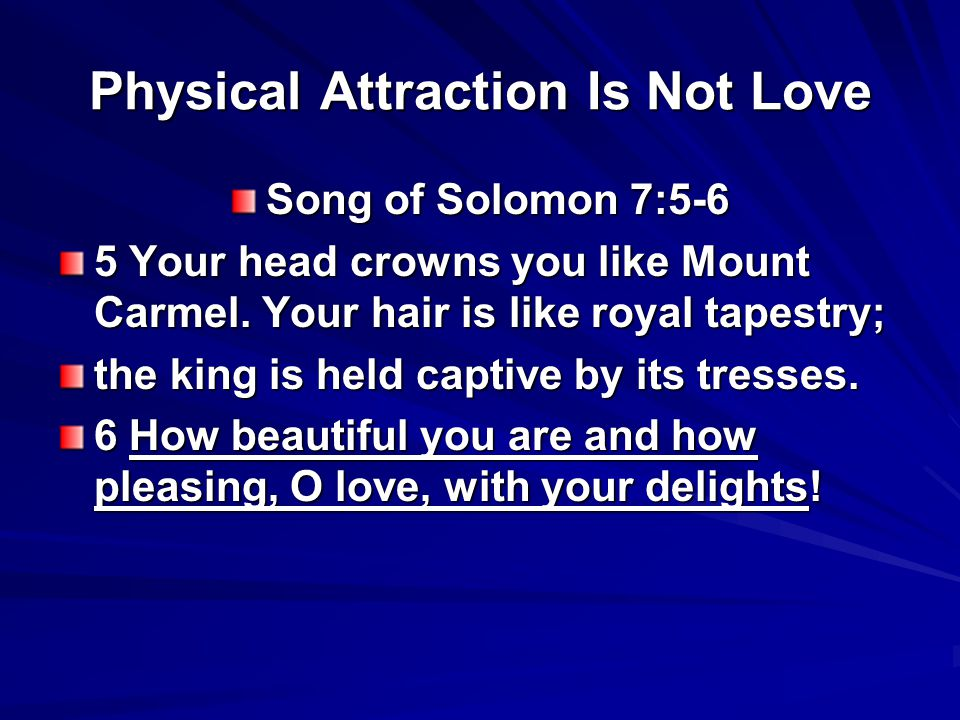 Physical Attraction Is Not Love Song of Solomon 7:5-6 5 Your head crowns you like Mount Carmel.