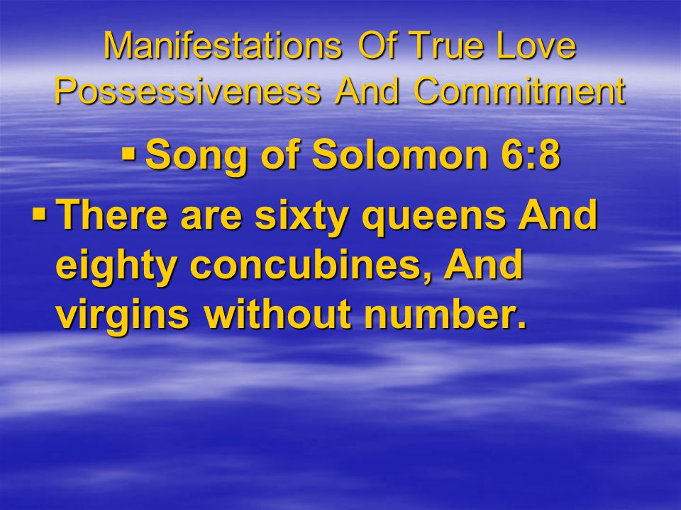 Manifestations Of True Love Possessiveness And Commitment Song of Solomon 6:8 Song of Solomon 6:8 There are sixty queens And eighty concubines, And virgins without number.