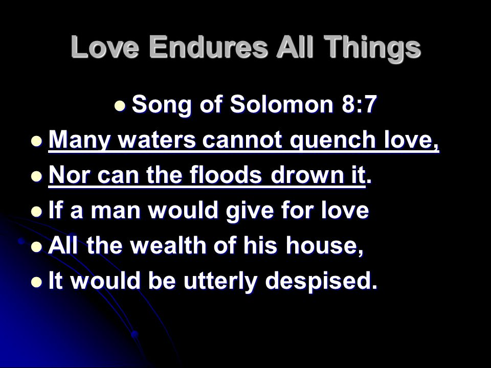 Love Endures All Things Song of Solomon 8:7 Song of Solomon 8:7 Many waters cannot quench love, Many waters cannot quench love, Nor can the floods drown it.