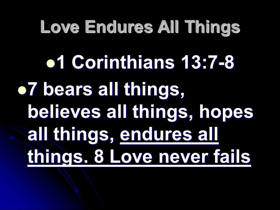 Love Endures All Things 1 Corinthians 13:7-8 1 Corinthians 13:7-8 7 bears all things, believes all things, hopes all things, endures all things.