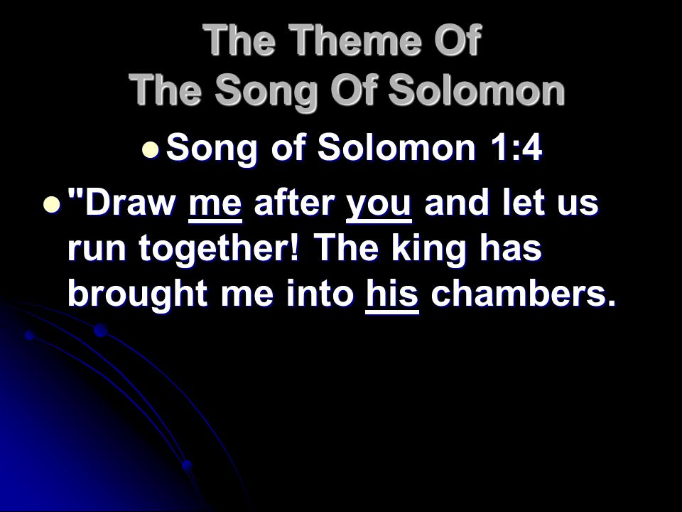 The Theme Of The Song Of Solomon Song of Solomon 1:4 Song of Solomon 1:4 Draw me after you and let us run together.