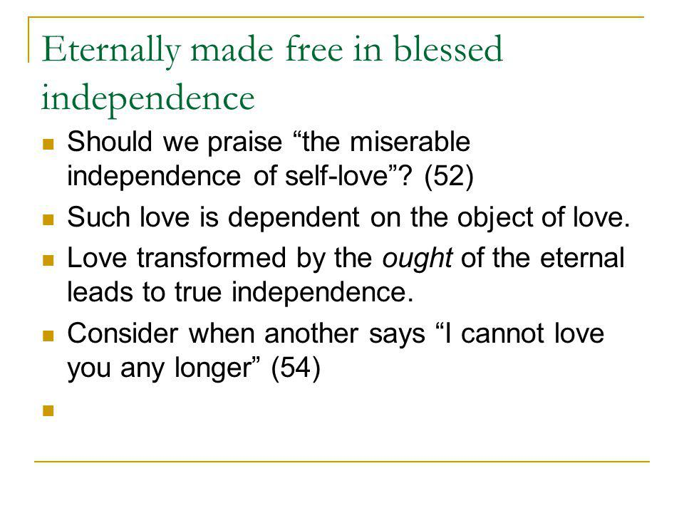 Eternally made free in blessed independence Should we praise the miserable independence of self-love.