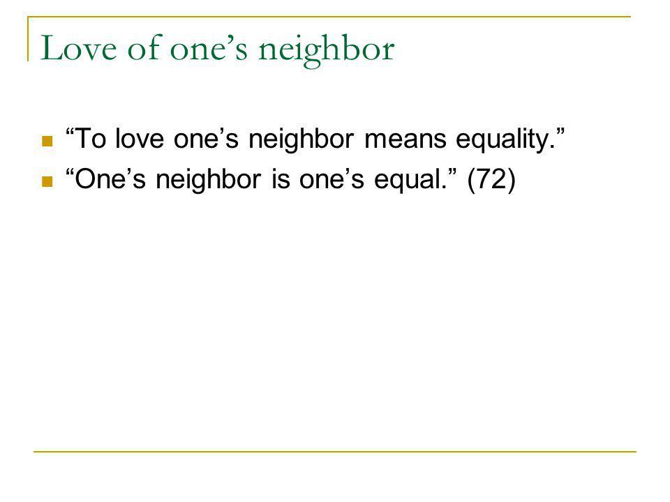 Love of ones neighbor To love ones neighbor means equality. Ones neighbor is ones equal. (72)