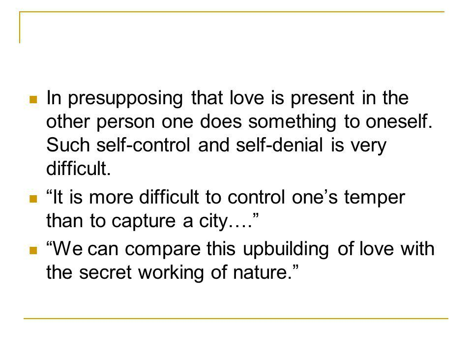 In presupposing that love is present in the other person one does something to oneself.