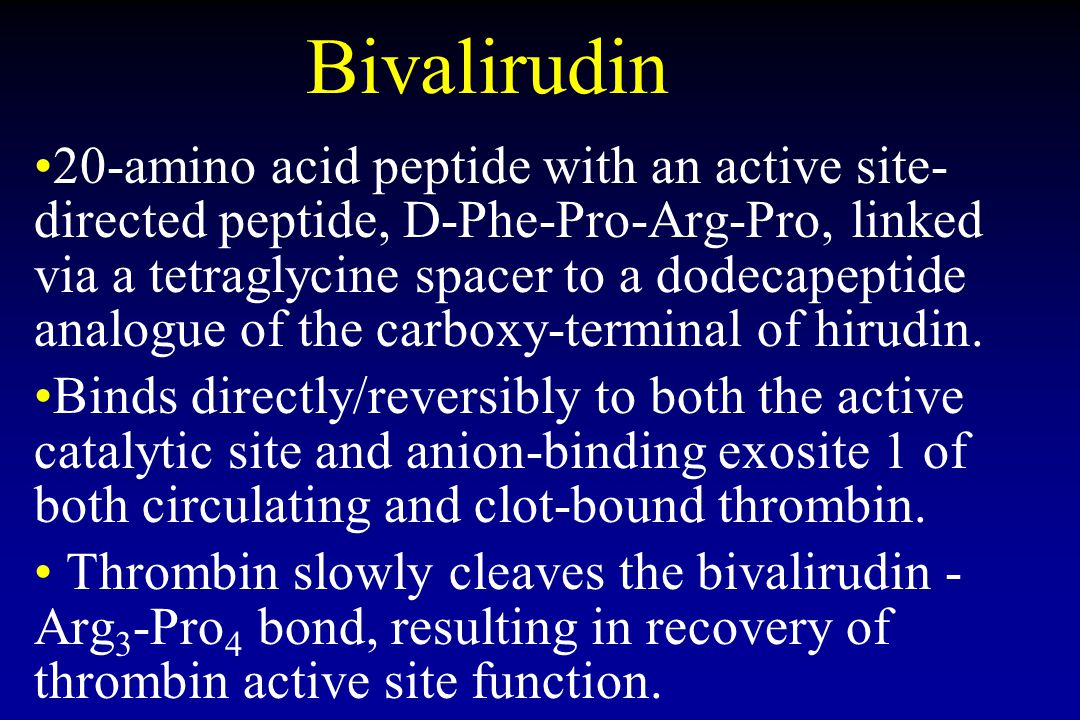Bivalirudin 20-amino acid peptide with an active site- directed peptide, D-Phe-Pro-Arg-Pro, linked via a tetraglycine spacer to a dodecapeptide analogue of the carboxy-terminal of hirudin.